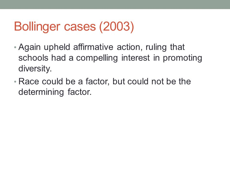 Bollinger cases (2003) Again upheld affirmative action, ruling that schools had a compelling interest in promoting diversity.