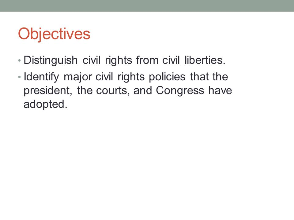 Rights and Liberties Civil rights Allow individuals to participate in government Ensure all individuals receive due process and equal treatment under the law Grant freedom from oppression Civil liberties Freedom from government interference in certain individual actions
