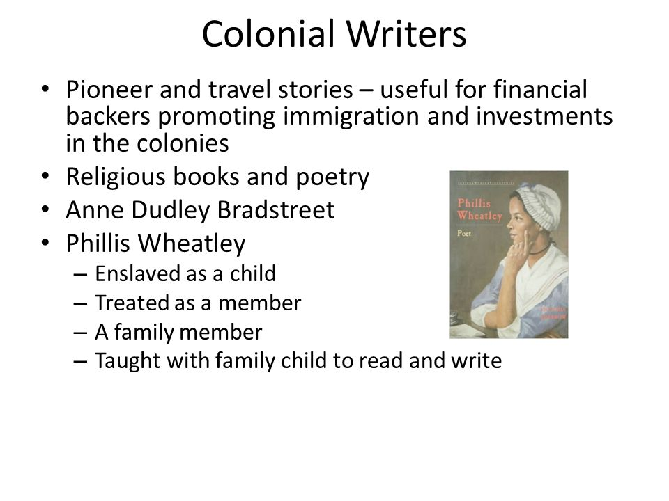 Colonial Writers Pioneer and travel stories – useful for financial backers promoting immigration and investments in the colonies Religious books and poetry Anne Dudley Bradstreet Phillis Wheatley – Enslaved as a child – Treated as a member – A family member – Taught with family child to read and write