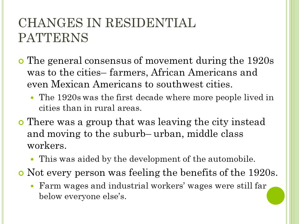 CHANGES IN RESIDENTIAL PATTERNS The general consensus of movement during the 1920s was to the cities– farmers, African Americans and even Mexican Americans to southwest cities.