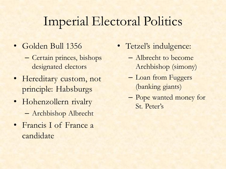 Imperial Electoral Politics Golden Bull 1356 – Certain princes, bishops designated electors Hereditary custom, not principle: Habsburgs Hohenzollern rivalry – Archbishop Albrecht Francis I of France a candidate Tetzel's indulgence: – Albrecht to become Archbishop (simony) – Loan from Fuggers (banking giants) – Pope wanted money for St.