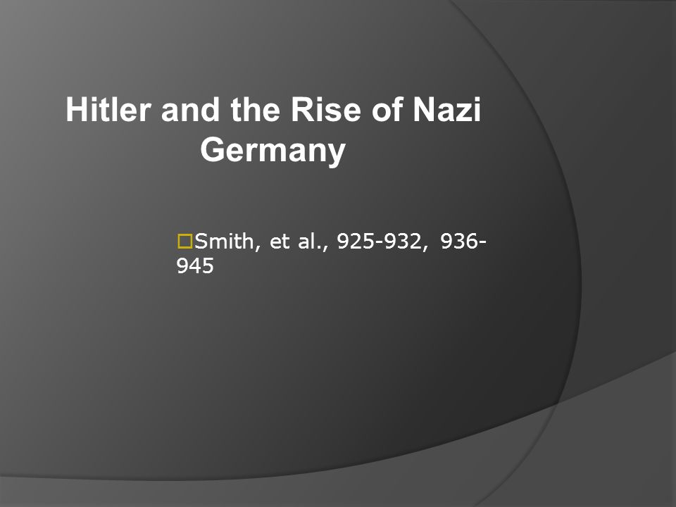 Hitler and the Rise of Nazi Germany  Smith, et al., 925-932, 936- 945