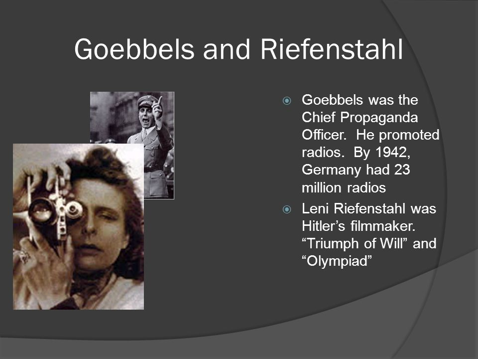 Goebbels and Riefenstahl  Goebbels was the Chief Propaganda Officer. He promoted radios. By 1942, Germany had 23 million radios  Leni Riefenstahl wa