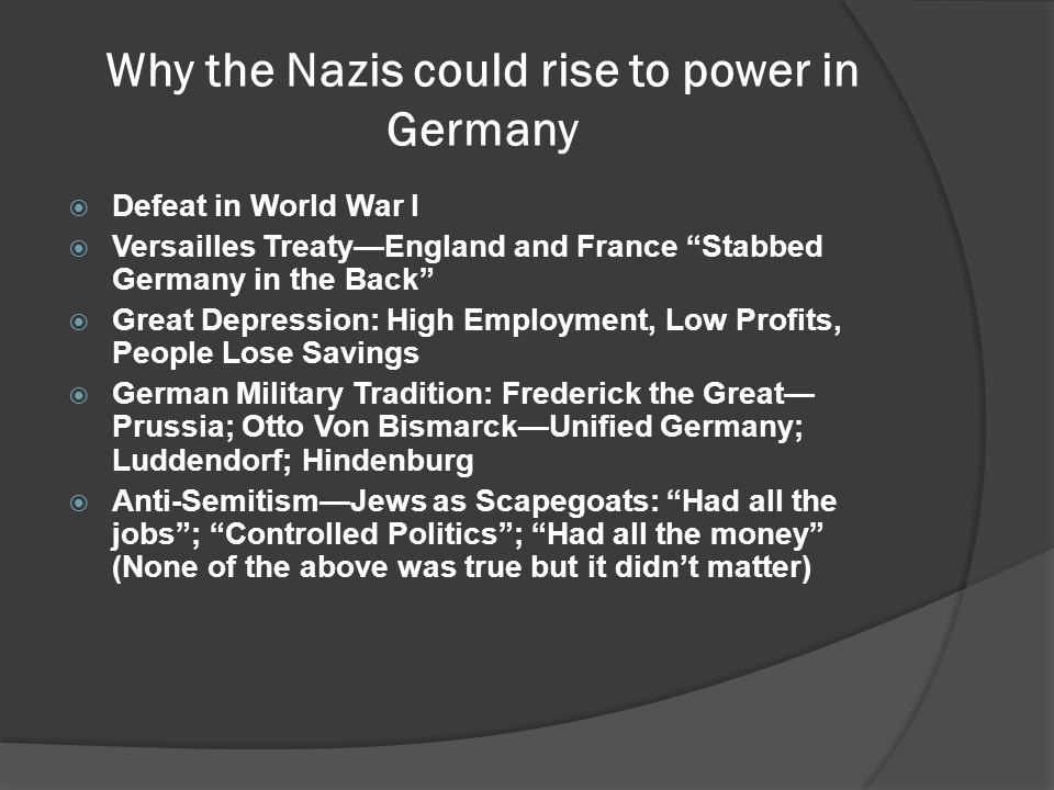 Why the Nazis could rise to power in Germany  Defeat in World War I  Versailles Treaty—England and France Stabbed Germany in the Back  Great Depression: High Employment, Low Profits, People Lose Savings  German Military Tradition: Frederick the Great— Prussia; Otto Von Bismarck—Unified Germany; Luddendorf; Hindenburg  Anti-Semitism—Jews as Scapegoats: Had all the jobs ; Controlled Politics ; Had all the money (None of the above was true but it didn't matter)