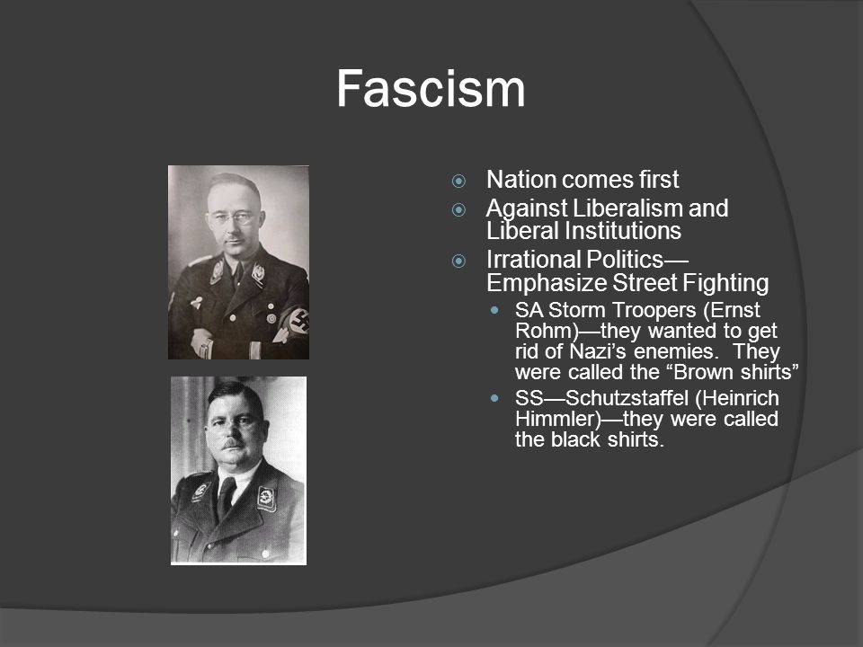 Fascism  Nation comes first  Against Liberalism and Liberal Institutions  Irrational Politics— Emphasize Street Fighting SA Storm Troopers (Ernst Rohm)—they wanted to get rid of Nazi's enemies.