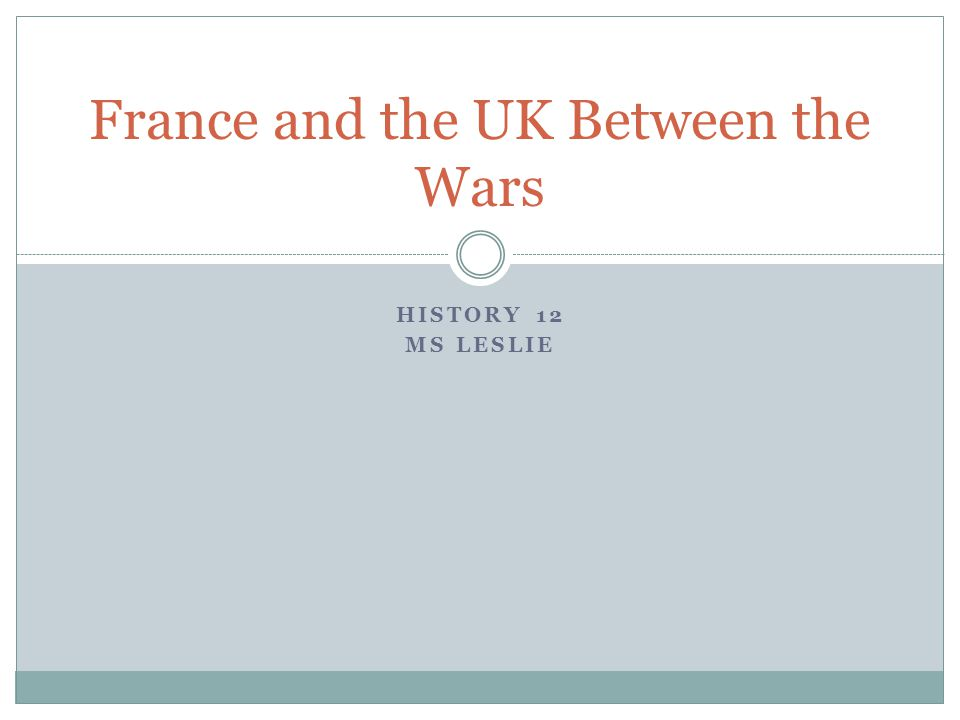 HISTORY 12 MS LESLIE France and the UK Between the Wars