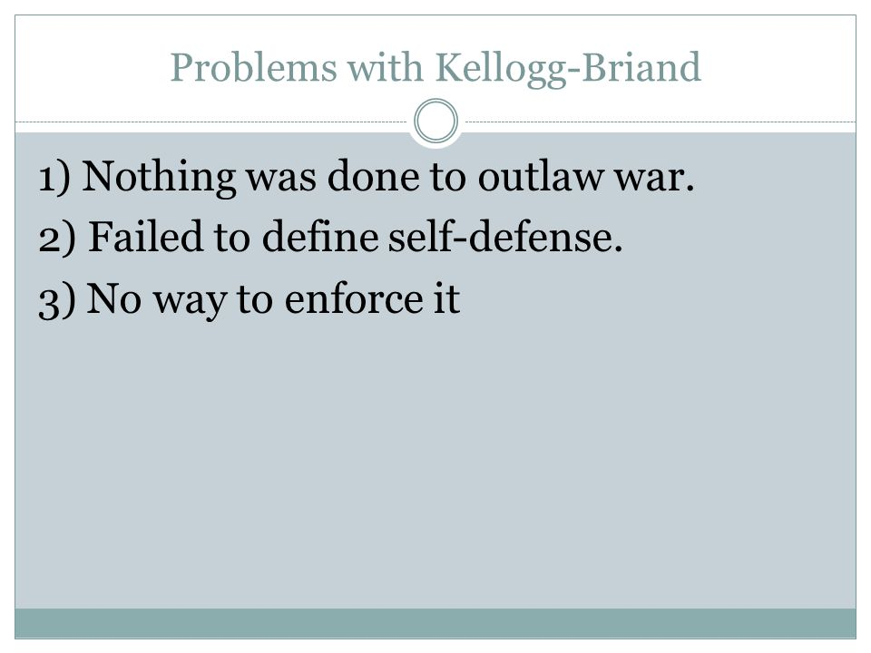 Problems with Kellogg-Briand 1) Nothing was done to outlaw war. 2) Failed to define self-defense. 3) No way to enforce it
