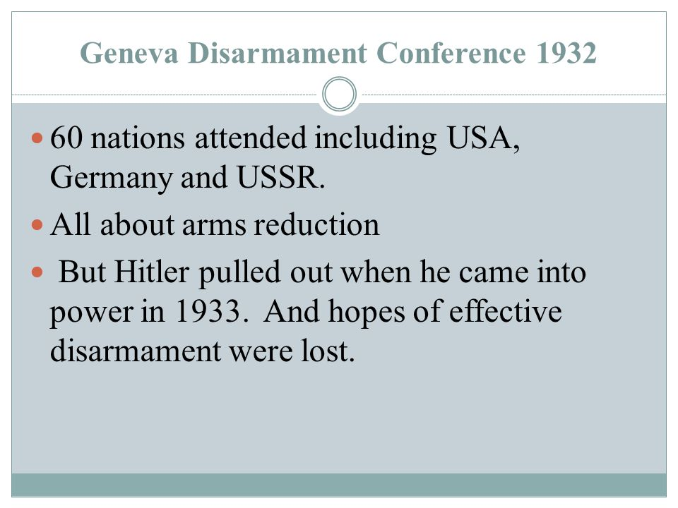Geneva Disarmament Conference 1932 60 nations attended including USA, Germany and USSR. All about arms reduction But Hitler pulled out when he came in