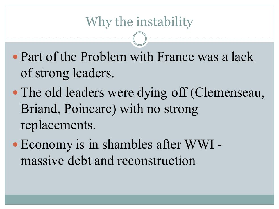 Why the instability Part of the Problem with France was a lack of strong leaders. The old leaders were dying off (Clemenseau, Briand, Poincare) with n