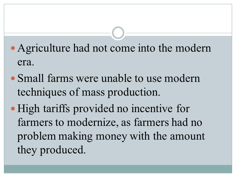 Agriculture had not come into the modern era. Small farms were unable to use modern techniques of mass production. High tariffs provided no incentive
