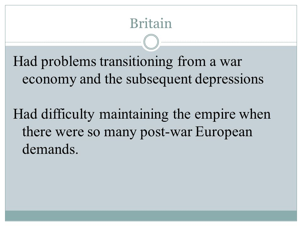 Britain Had problems transitioning from a war economy and the subsequent depressions Had difficulty maintaining the empire when there were so many pos