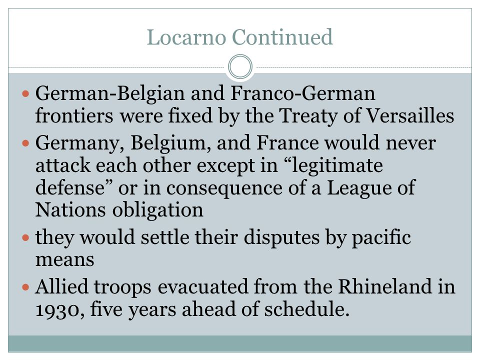 Locarno Continued German-Belgian and Franco-German frontiers were fixed by the Treaty of Versailles Germany, Belgium, and France would never attack ea