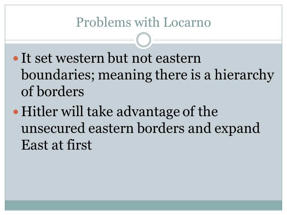 Problems with Locarno It set western but not eastern boundaries; meaning there is a hierarchy of borders Hitler will take advantage of the unsecured e