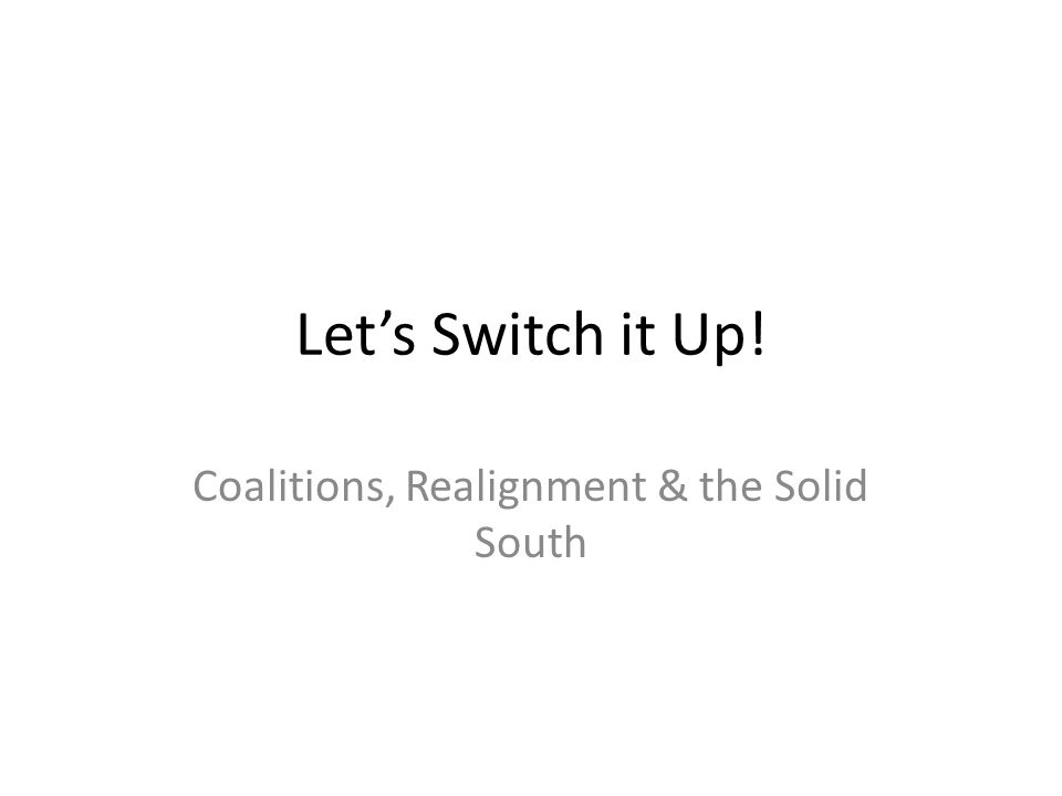 Let's Switch it Up! Coalitions, Realignment & the Solid South
