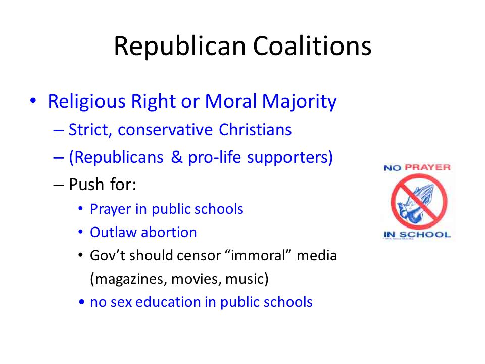 Republican Coalitions Religious Right or Moral Majority – Strict, conservative Christians – (Republicans & pro-life supporters) – Push for: Prayer in public schools Outlaw abortion Gov't should censor immoral media (magazines, movies, music) no sex education in public schools