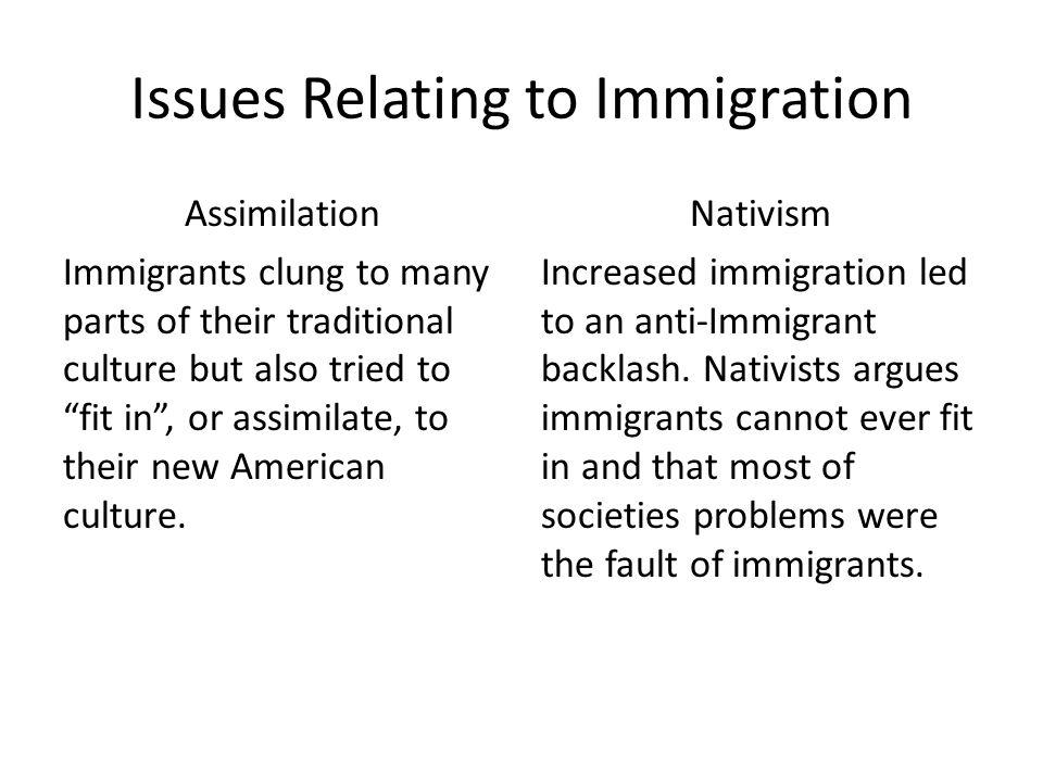 Issues Relating to Immigration Assimilation Immigrants clung to many parts of their traditional culture but also tried to fit in , or assimilate, to their new American culture.