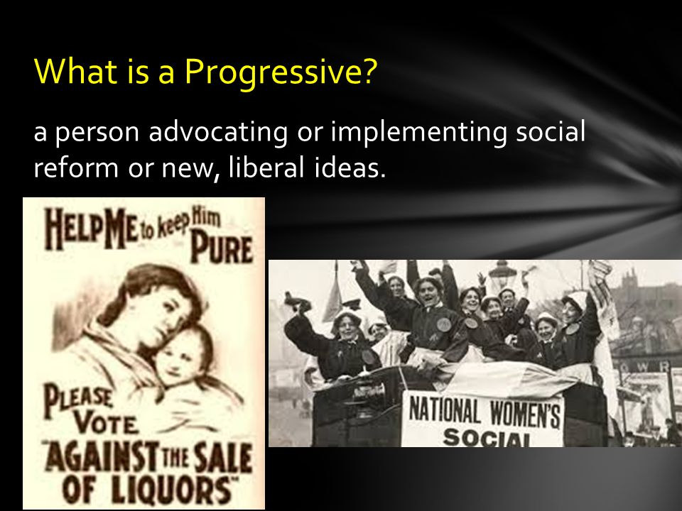 a person advocating or implementing social reform or new, liberal ideas. What is a Progressive
