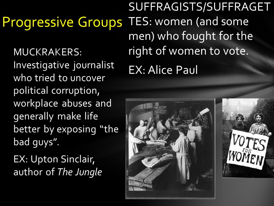 SUFFRAGISTS/SUFFRAGET TES: women (and some men) who fought for the right of women to vote.