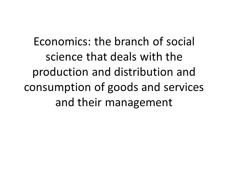 Economics: the branch of social science that deals with the production and distribution and consumption of goods and services and their management