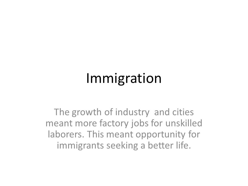 Immigration The growth of industry and cities meant more factory jobs for unskilled laborers.