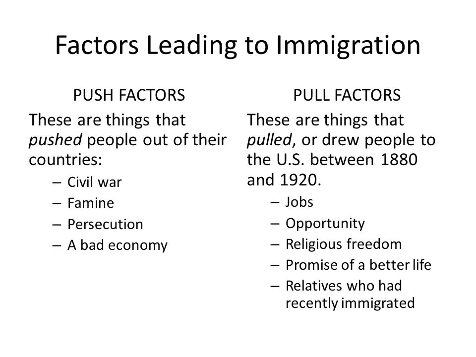 Factors Leading to Immigration PUSH FACTORS These are things that pushed people out of their countries: – Civil war – Famine – Persecution – A bad economy PULL FACTORS These are things that pulled, or drew people to the U.S.