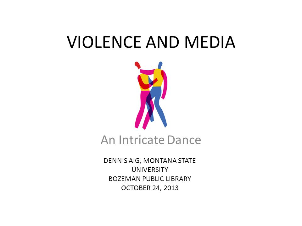 VIOLENCE AND MEDIA An Intricate Dance DENNIS AIG, MONTANA STATE UNIVERSITY BOZEMAN PUBLIC LIBRARY OCTOBER 24, 2013