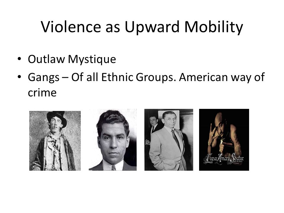 Violence as Upward Mobility Outlaw Mystique Gangs – Of all Ethnic Groups. American way of crime