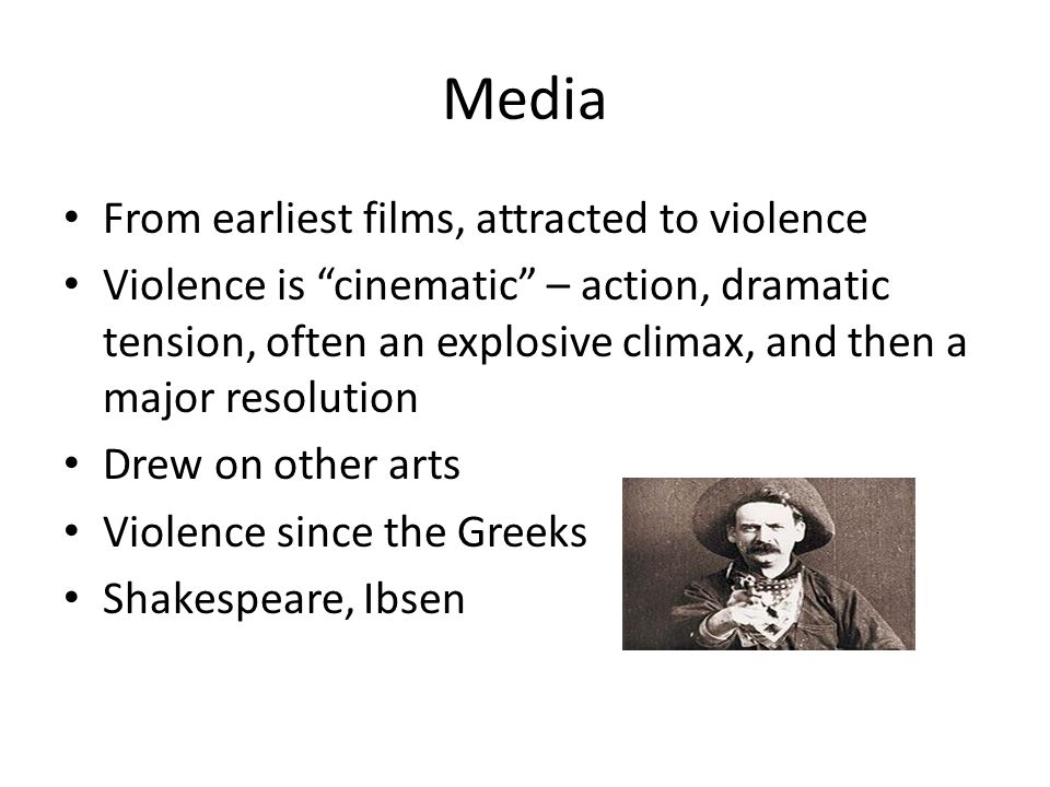 Media From earliest films, attracted to violence Violence is cinematic – action, dramatic tension, often an explosive climax, and then a major resolution Drew on other arts Violence since the Greeks Shakespeare, Ibsen
