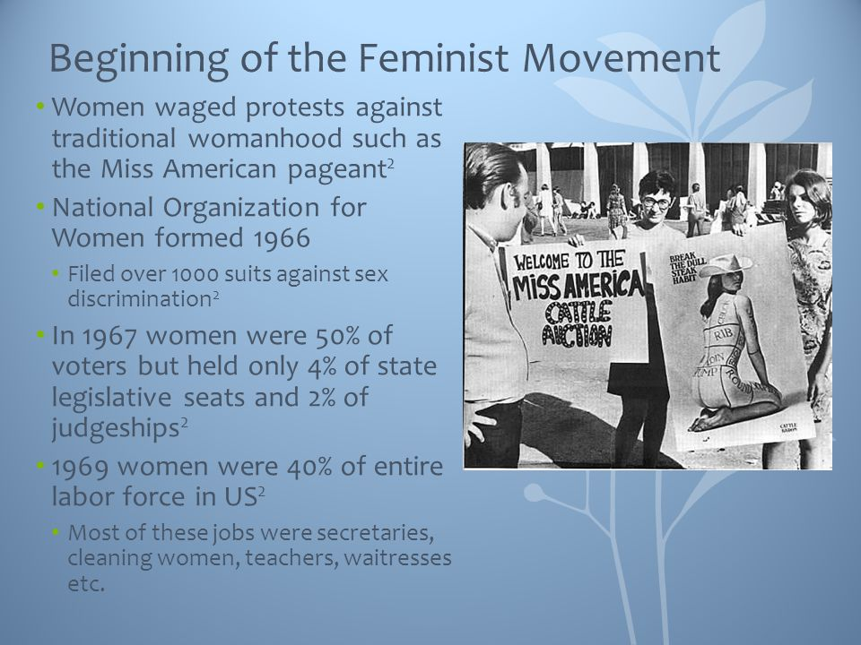 Beginning of the Feminist Movement Women waged protests against traditional womanhood such as the Miss American pageant 2 National Organization for Women formed 1966 Filed over 1000 suits against sex discrimination 2 In 1967 women were 50% of voters but held only 4% of state legislative seats and 2% of judgeships 2 1969 women were 40% of entire labor force in US 2 Most of these jobs were secretaries, cleaning women, teachers, waitresses etc.