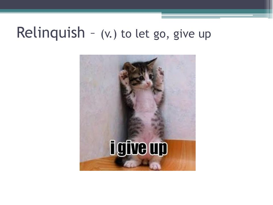 Relinquish – (v.) to let go, give up