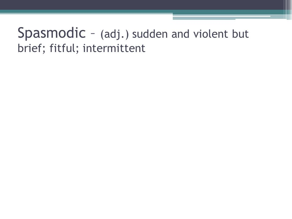 Spasmodic – (adj.) sudden and violent but brief; fitful; intermittent