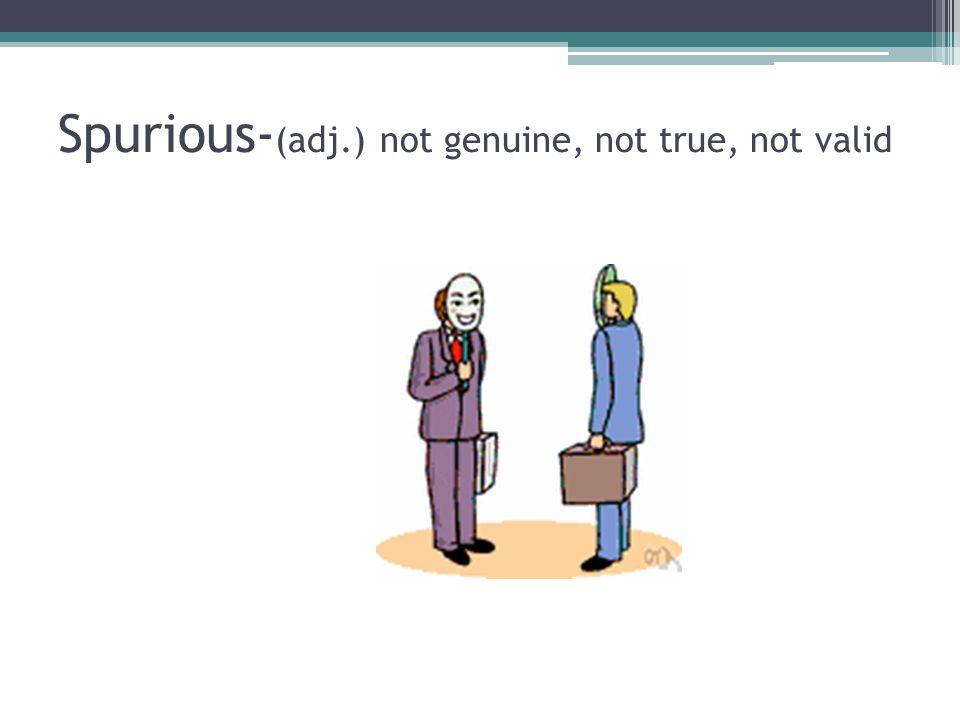 Spurious- (adj.) not genuine, not true, not valid