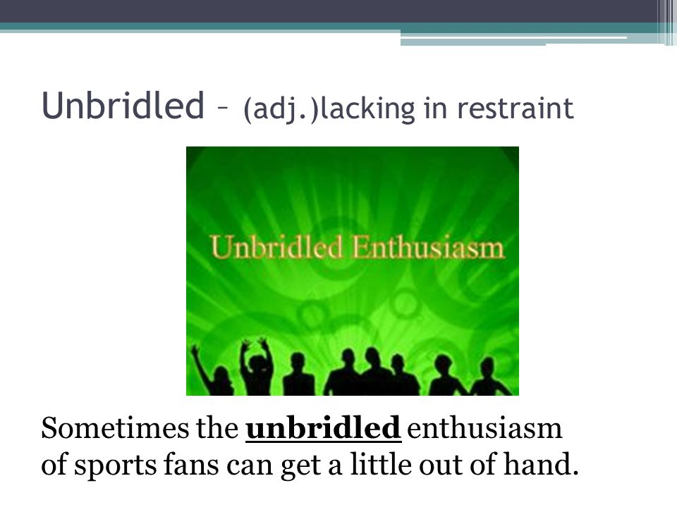 Unbridled – (adj.)lacking in restraint Sometimes the unbridled enthusiasm of sports fans can get a little out of hand.
