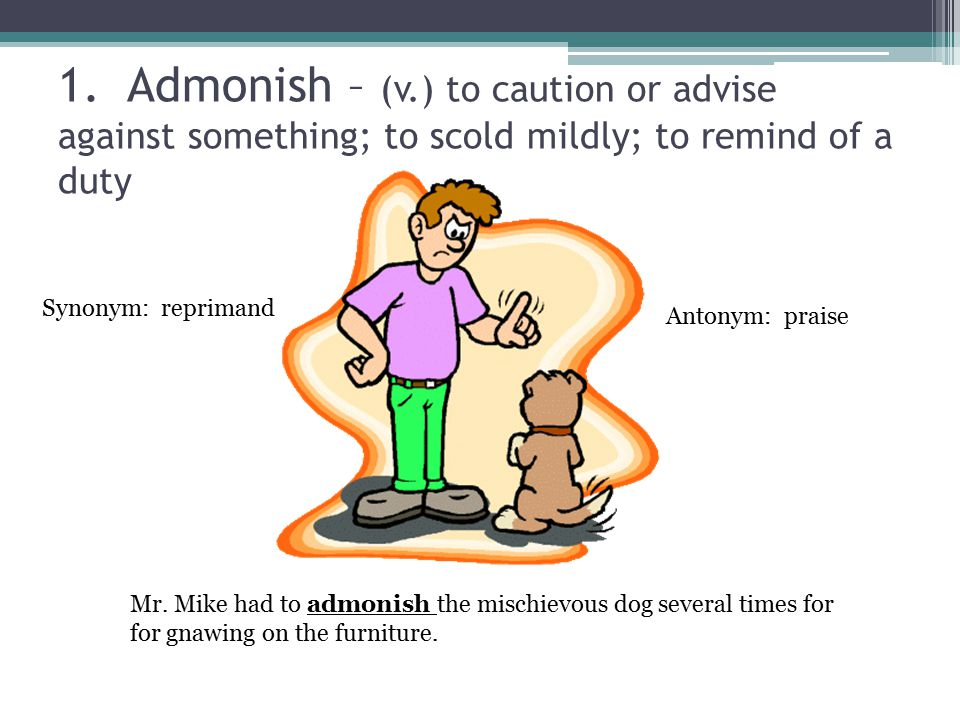 1. Admonish – (v.) to caution or advise against something; to scold mildly; to remind of a duty Mr.