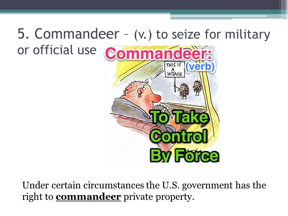 5. Commandeer – (v.) to seize for military or official use Under certain circumstances the U.S.