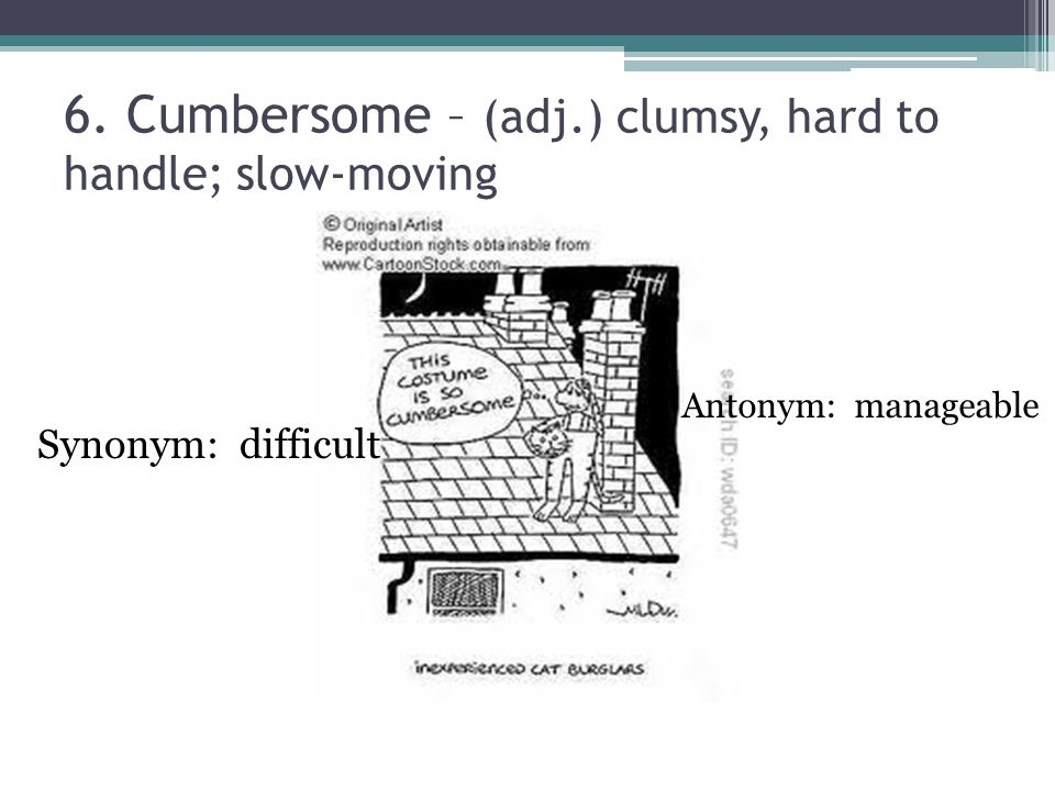 6. Cumbersome – (adj.) clumsy, hard to handle; slow-moving Synonym: difficult Antonym: manageable