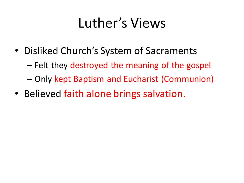 Luther's Views Disliked Church's System of Sacraments – Felt they destroyed the meaning of the gospel – Only kept Baptism and Eucharist (Communion) Believed faith alone brings salvation.
