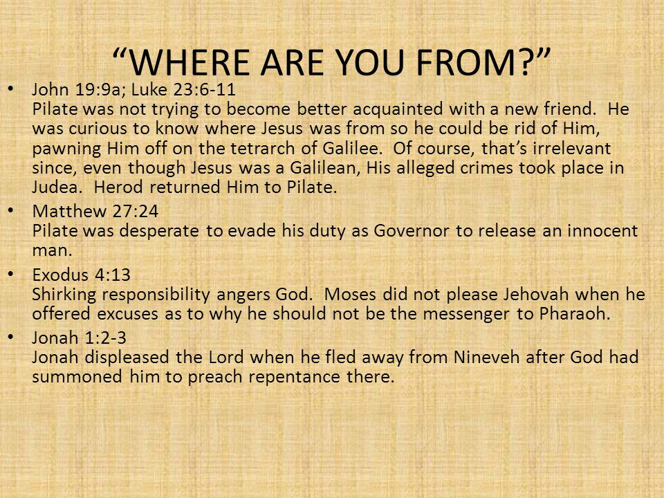 WHERE ARE YOU FROM? John 19:9a; Luke 23:6-11 Pilate was not trying to become better acquainted with a new friend.