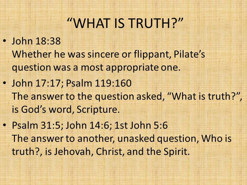 WHAT IS TRUTH? John 18:38 Whether he was sincere or flippant, Pilate's question was a most appropriate one.