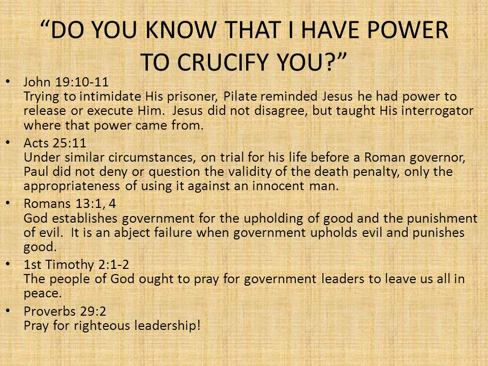 DO YOU KNOW THAT I HAVE POWER TO CRUCIFY YOU? John 19:10-11 Trying to intimidate His prisoner, Pilate reminded Jesus he had power to release or execute Him.