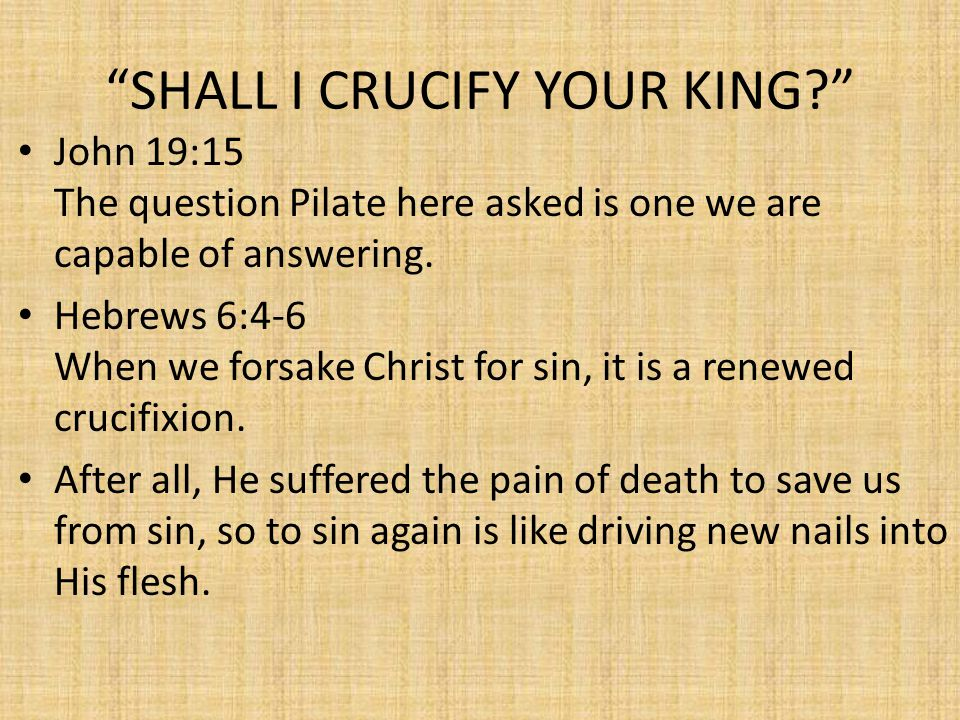 SHALL I CRUCIFY YOUR KING? John 19:15 The question Pilate here asked is one we are capable of answering.