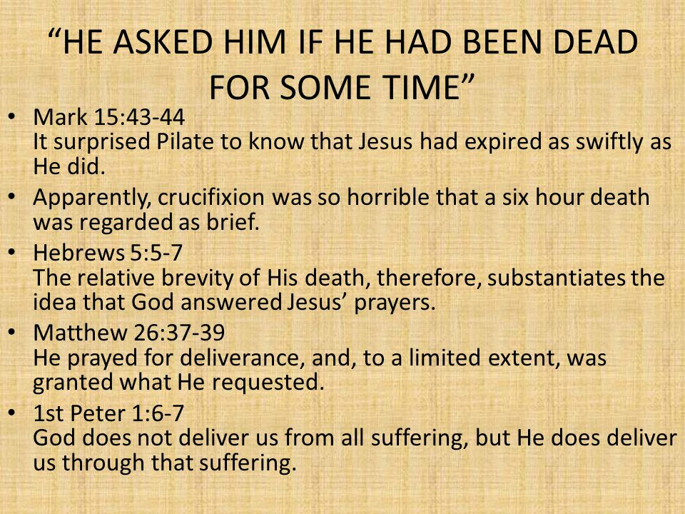 HE ASKED HIM IF HE HAD BEEN DEAD FOR SOME TIME Mark 15:43-44 It surprised Pilate to know that Jesus had expired as swiftly as He did.