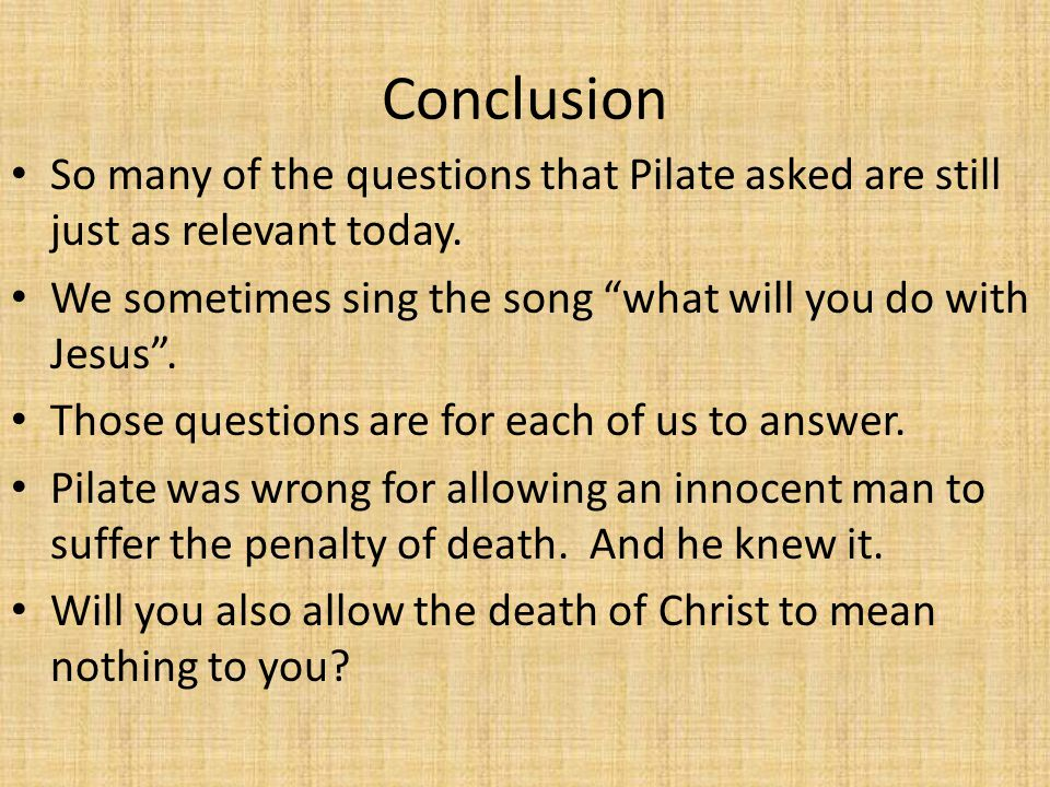 Conclusion So many of the questions that Pilate asked are still just as relevant today.
