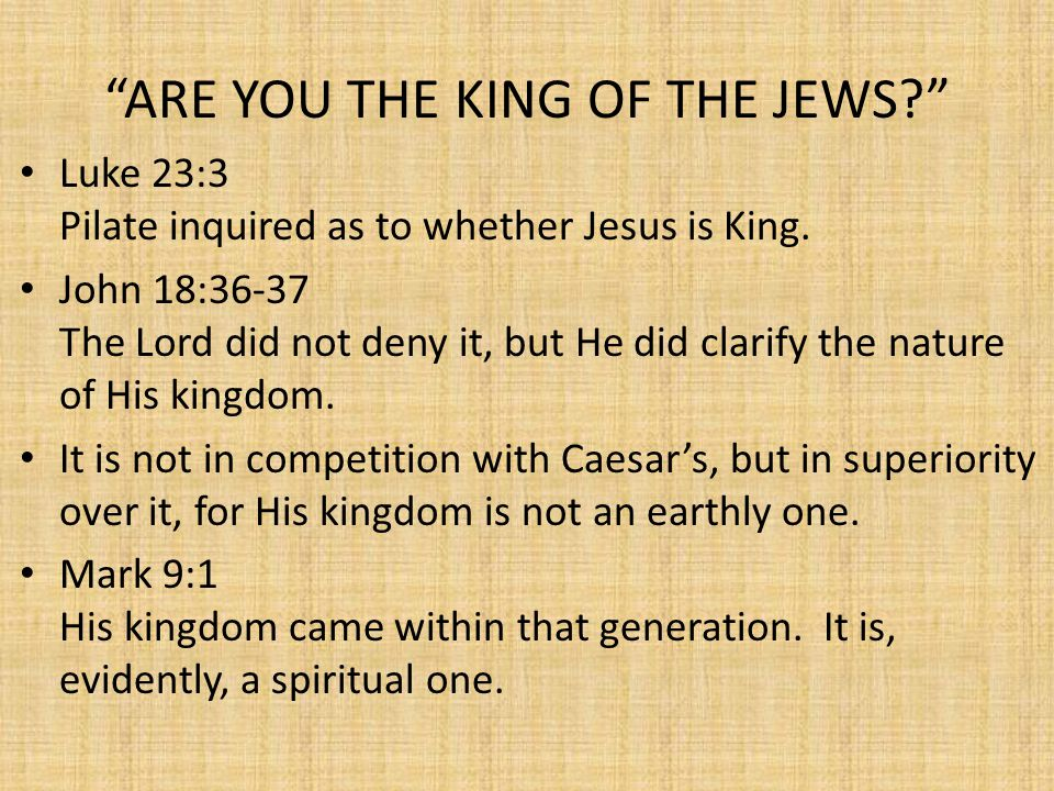 ARE YOU THE KING OF THE JEWS? Luke 23:3 Pilate inquired as to whether Jesus is King.