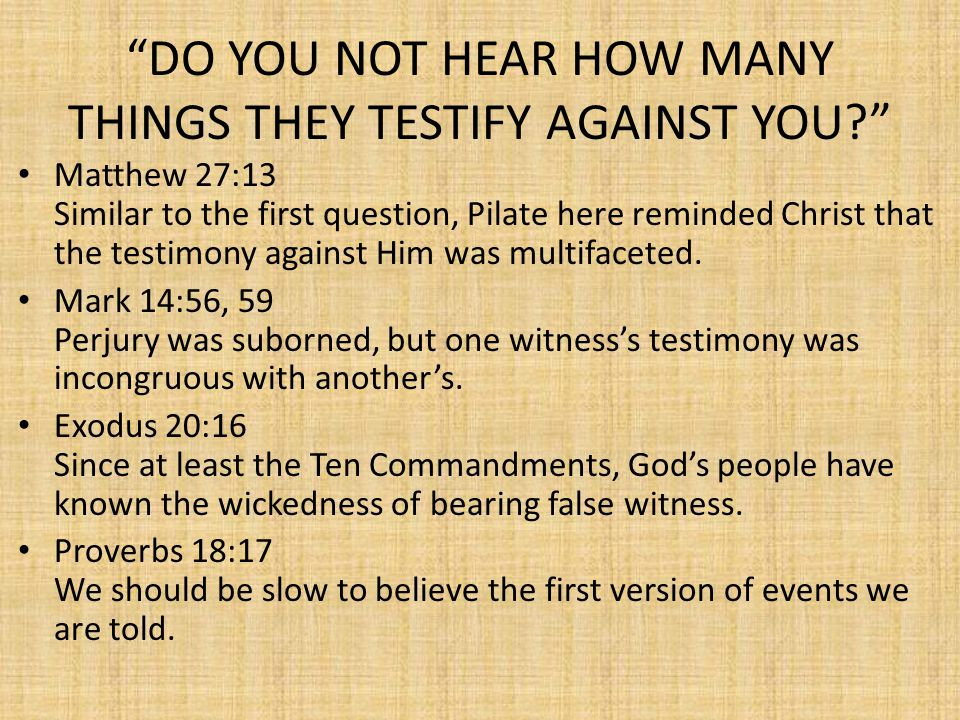 DO YOU NOT HEAR HOW MANY THINGS THEY TESTIFY AGAINST YOU? Matthew 27:13 Similar to the first question, Pilate here reminded Christ that the testimony against Him was multifaceted.