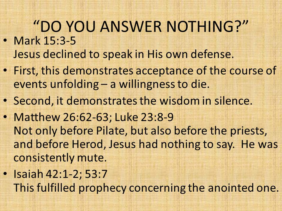 DO YOU ANSWER NOTHING? Mark 15:3-5 Jesus declined to speak in His own defense.