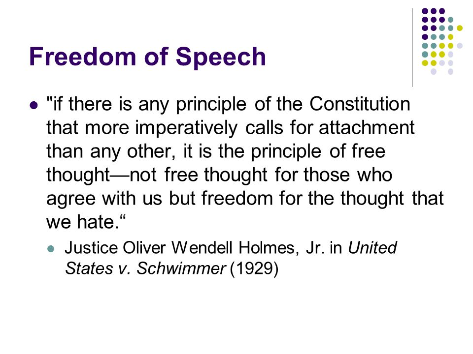Freedom of Speech if there is any principle of the Constitution that more imperatively calls for attachment than any other, it is the principle of free thought—not free thought for those who agree with us but freedom for the thought that we hate. Justice Oliver Wendell Holmes, Jr.