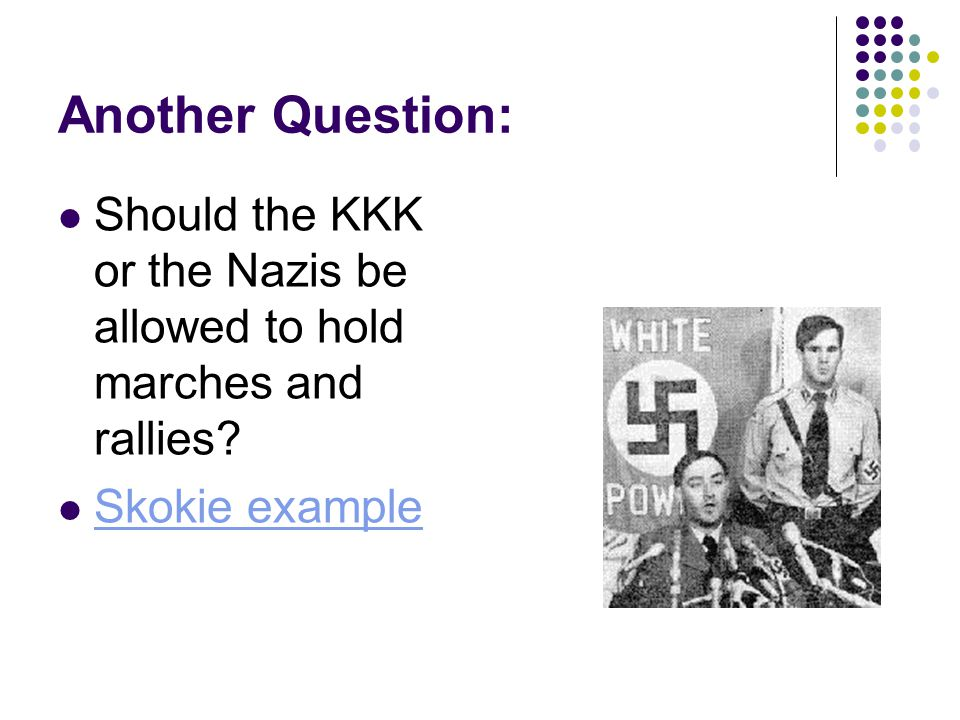 Another Question: Should the KKK or the Nazis be allowed to hold marches and rallies.