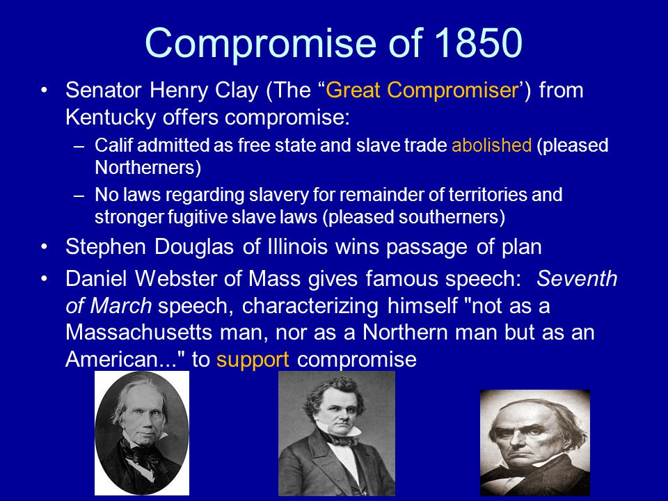Compromise of 1850 Senator Henry Clay (The Great Compromiser') from Kentucky offers compromise: –Calif admitted as free state and slave trade abolished (pleased Northerners) –No laws regarding slavery for remainder of territories and stronger fugitive slave laws (pleased southerners) Stephen Douglas of Illinois wins passage of plan Daniel Webster of Mass gives famous speech: Seventh of March speech, characterizing himself not as a Massachusetts man, nor as a Northern man but as an American... to support compromise
