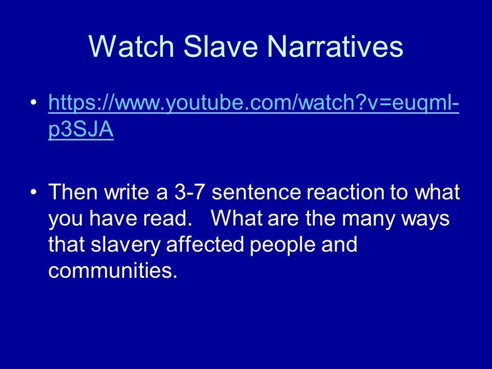 Watch Slave Narratives https://www.youtube.com/watch v=euqml- p3SJAhttps://www.youtube.com/watch v=euqml- p3SJA Then write a 3-7 sentence reaction to what you have read.